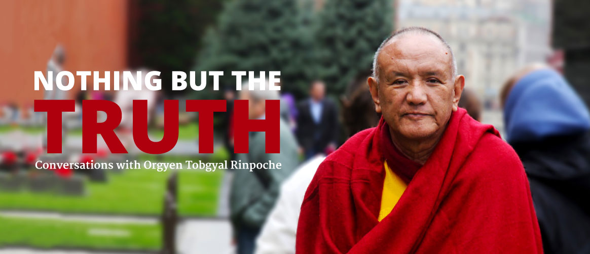 Nothing but the truth - conversations with Orgyen Tobgyal Rinpoche